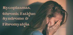 Mycoplasmas Chronic Fatigue Syndrome & Fibromyalgia
